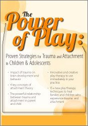 The Power of Play: Proven Strategies for Treating Trauma and Attachment in Children & Adolescents
