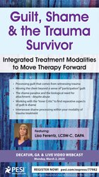 Guilt, Shame & The Trauma Survivor: Integrated Modalities to Move Therapy Forward