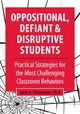 Oppositional, Defiant & Disruptive Students: Practical Strategies for the Most Challenging Classroom Behaviors