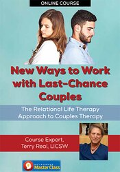 New Ways to Work with Last-Chance Couples with Terry Real: The Relational Life Therapy Approach to Couples Therapy