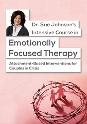 Dr. Sue Johnson's Intensive Course in Emotionally Focused Therapy: