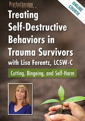 Treating Self-Destructive Behaviors in Trauma Survivors with Lisa Ferentz