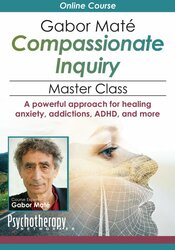 Gabor Maté Compassionate Inquiry Master Class: A powerful approach for healing anxiety, addictions, ADHD, and more
