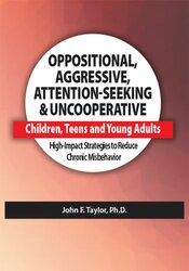 Oppositional, Aggressive, Attention-Seeking & Uncooperative Children, Teens and Young Adults: