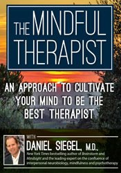 The Mindful Therapist: A New Approach to Cultivating Your Own Neural Integration from the Inside Out with Daniel J. Siegel, M.D.