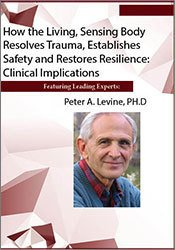 How the Living, Sensing Body Resolves Trauma, Establishes Safety and Restores Resilience: Clinical Implications