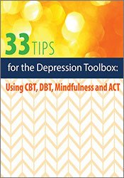 33 Tips and Tools for the Depression Toolbox: Using CBT, DBT, Mindfulness and ACT