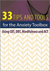 33 Tips and Tools for the Anxiety Toolbox: Using CBT, DBT, Mindfulness and ACT