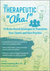 "The Therapeutic ""Aha!"": 10 Brain-Based Strategies to Transform Your Clients and Your Practice"
