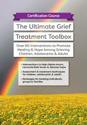 Certification Course: The Ultimate Grief Treatment Toolbox: Over 60 Interventions to Promote Healing & Hope Among Grieving Children, Adolescents & Adults