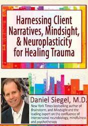 Harnessing Client Narratives, Mindsight, & Neuroplasticity for Healing Trauma with Dr. Daniel Siegel