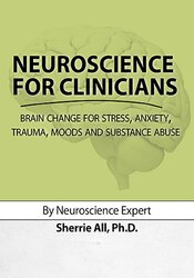 Neuroscience for Clinicians: Brain Change for Stress, Anxiety, Trauma, Moods and Substance Abuse 1