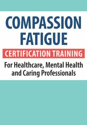 Compassion Fatigue Certification Training for Healthcare, Mental Health and Caring Professionals