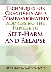 Techniques for Creatively and Compassionately Addressing the Impulse to Self-Harm and Relapse