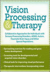 Vision Processing & Therapy: Collaborative Approaches for Individuals with Sensory Processing Disorders, ADHD, Autism, Traumatic Brain Injury & Other Special Populations