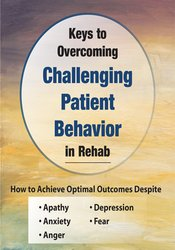 Keys to Overcoming Challenging Patient Behavior in Rehab: