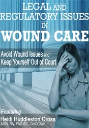 Legal and Regulatory Issues in Wound Care: Avoid Wound Issues and Keep Yourself Out of Court