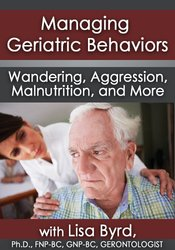 Managing Geriatric Behaviors Part 2: Wandering, Aggression, Malnutrition and More