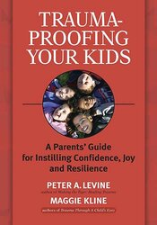 Trauma-Proofing Your Kids: A Parent's Guide for Instilling Confidence, Joy and Resilience