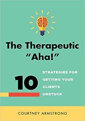 "The Therapeutic ""Aha!"": 10 Strategies for Getting Your Clients Unstuck"