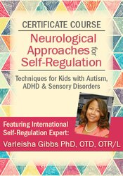 Certificate Course in Neurological Approaches for Self-Regulation: Techniques for Kids with Autism, ADHD, & Sensory Disorders