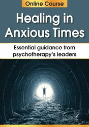 Healing in Anxious Times: Essential Guidance from Psychotherapy's Leaders