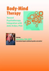 Body-Mind Therapy: Toward Psychotherapy Integration with John Arden, PhD 1