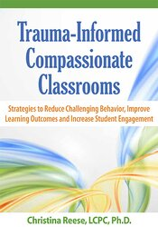 Trauma-Informed Compassionate Classrooms: Strategies to Reduce Challenging Behavior, Improve Learning Outcomes and Increase Student Engagement