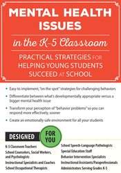 Mental Health Issues in the K-5 Classroom: Practical Strategies for Helping Young Students Succeed at School 1