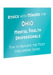 Ethics with Minors for Ohio Mental Health Professionals: How to Navigate the Most Challenging Issues 1
