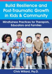 Build Resilience and Post-Traumatic Growth in Kids & Community: Mindfulness Practices for Therapists, Educators and Families 1