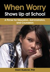 When Worry Shows Up at School: A Primer for Educators, Administrators, and Counselors 1