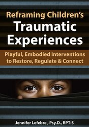 Reframing Children's Traumatic Experiences: Playful, Embodied Interventions to Restore, Regulate & Connect 1