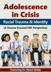 Adolescence in Crisis: Racial Trauma and Identity (A Trauma-Focused DBT Perspective)