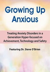 2-Day Growing Up Anxious: Treating Anxiety Disorders in a Generation Hyper-focused on Achievement, Technology & Safety 1