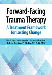 Forward-Facing Trauma Therapy: A Treatment Framework  for Lasting Change 1