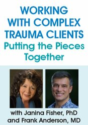 Working with Complex Trauma Clients: Putting the Pieces Together with Janina Fisher, PhD and Frank Anderson, MD 1