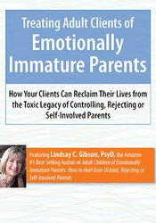 Treating Adult Clients of Emotionally Immature Parents: How Your Clients Can Reclaim Their Lives from the Toxic Legacy of Controlling, Rejecting or Self-Involved Parents 1