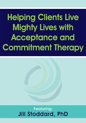 Helping Clients Live Mighty Lives with Acceptance and Commitment Therapy 1