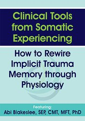Clinical Tools from Somatic Experiencing: How to Rewire Implicit Trauma Memory through Physiology 1