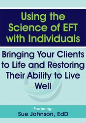 Using the Science of EFT with Individuals: Bringing Your Clients to Life and Restoring Their Ability to Live Well 1