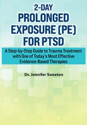2-Day Prolonged Exposure (PE) for PTSD: A Step-by-Step Guide to Trauma Treatment with One of Today's Most Effective Evidence-Based Therapies 1