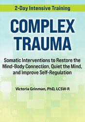 2-Day Complex Trauma: Somatic Interventions to Restore the Mind-Body Connection, Quiet the Mind, and Improve Self-Regulation 1