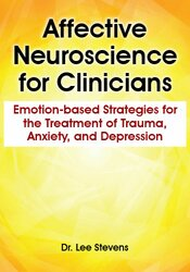 Affective Neuroscience for Clinicians: Emotion-based Strategies for the Treatment of Trauma, Anxiety, and Depression 1