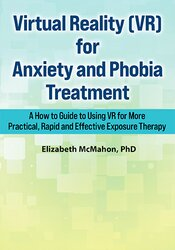 Virtual Reality (VR) for Anxiety and Phobia Treatment: A How To Guide to Using VR for More Practical, Rapid and Effective Exposure Therapy 1