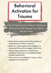Behavioral Activation for Trauma: Clinical Applications to Reduce Avoidance Behaviors and Re-Engage Your Clients with the World 1