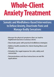 Whole-Client Anxiety Treatment: Somatic and Mindfulness-Based Interventions to Defuse Anxiety, Deactivate Panic and Manage Bodily Sensations 1