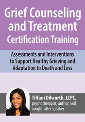 Grief Counseling and Treatment Certification Training: Assessments and Interventions to Support Healthy Grieving and Adaptation to Death and Loss 1