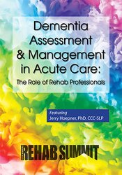 Dementia Assessment & Management in Acute Care: The Role of Rehab Professionals
