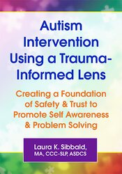 Autism Intervention Using a Trauma-Informed Lens: Creating a Foundation of Safety & Trust to Promote Self Awareness & Problem Solving 1